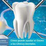 Cómo puede ayudar el Ozono a las Clínicas Dentales